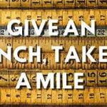 Give an Inch and lose a mile